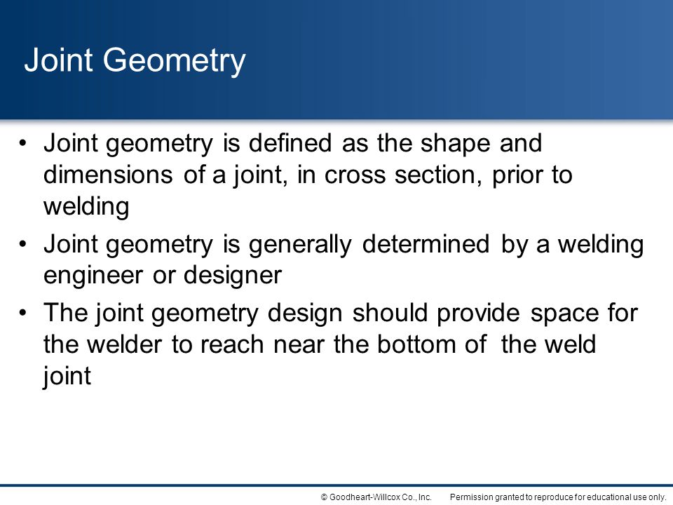 Joint Geometry Joint geometry is defined as the shape and dimensions of a joint, in cross section, prior to welding.
