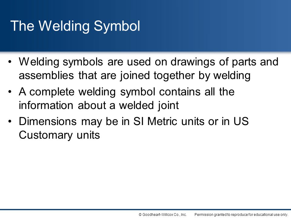 The Welding Symbol Welding symbols are used on drawings of parts and assemblies that are joined together by welding.