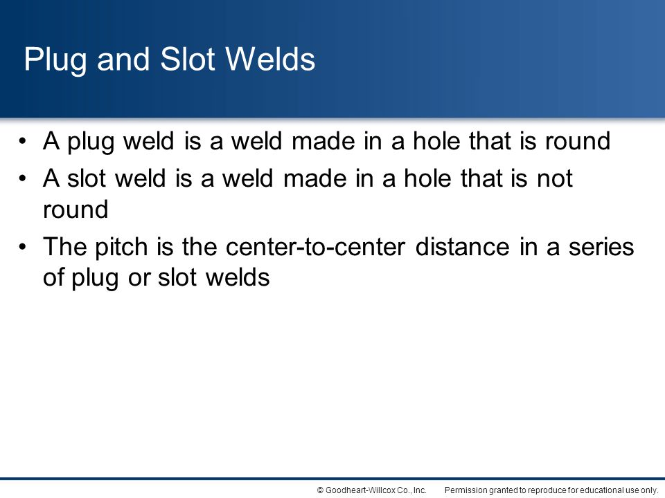 Plug and Slot Welds A plug weld is a weld made in a hole that is round