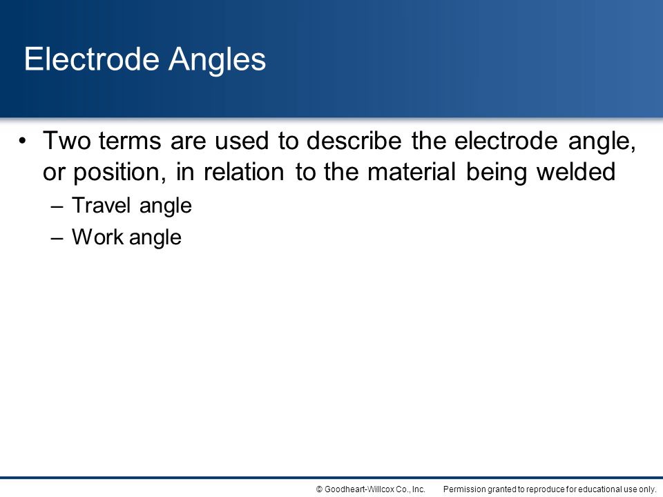 Electrode Angles Two terms are used to describe the electrode angle, or position, in relation to the material being welded.