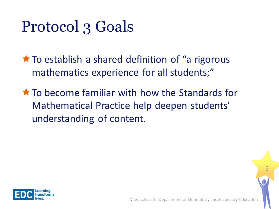Protocol 3 Goals To establish a shared definition of a rigorous mathematics experience for all students;