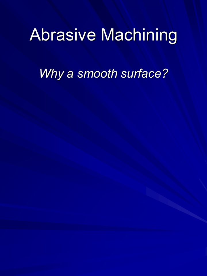 Abrasive Machining Why a smooth surface