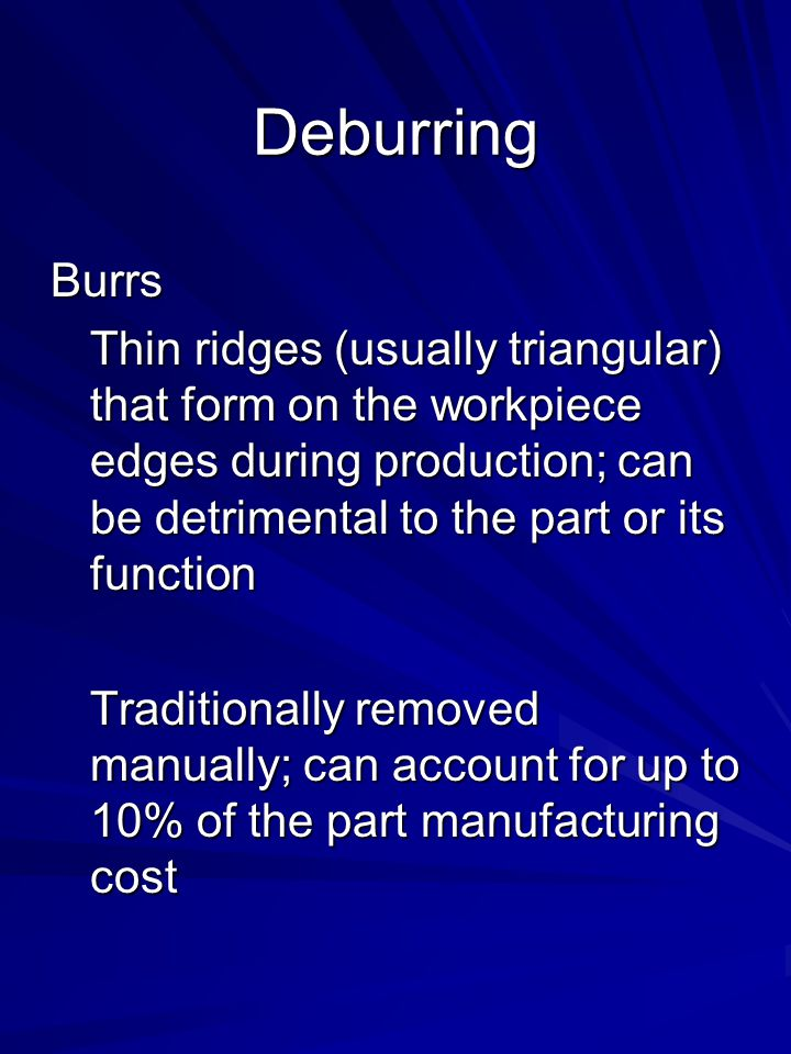 Deburring Burrs. Thin ridges (usually triangular) that form on the workpiece edges during production; can be detrimental to the part or its function.