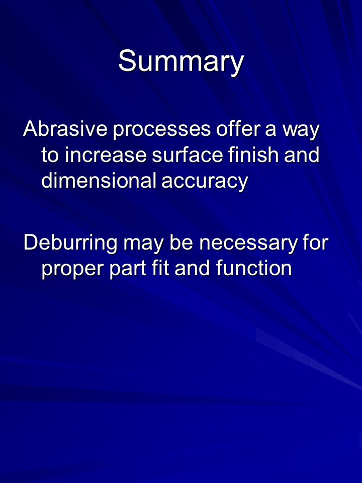 Summary Abrasive processes offer a way to increase surface finish and dimensional accuracy.