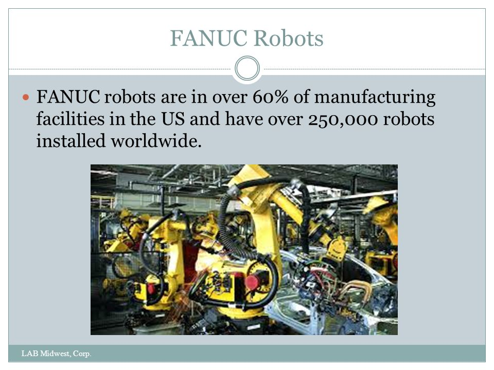 FANUC Robots FANUC robots are in over 60% of manufacturing facilities in the US and have over 250,000 robots installed worldwide.