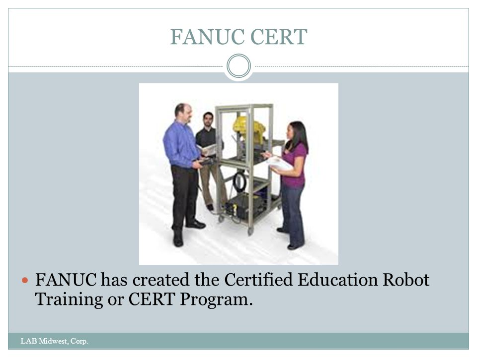 FANUC CERT FANUC has created the Certified Education Robot Training or CERT Program.