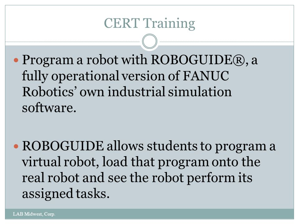 CERT Training Program a robot with ROBOGUIDE®, a fully operational version of FANUC Robotics' own industrial simulation software.