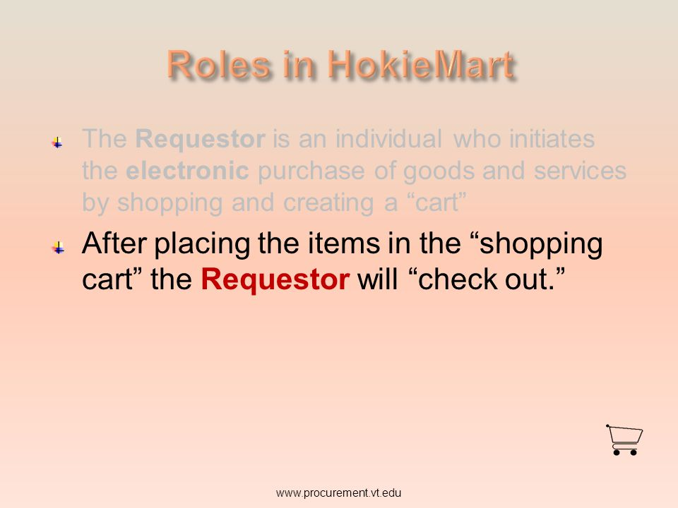 Roles in HokieMart The Requestor is an individual who initiates the electronic purchase of goods and services by shopping and creating a cart