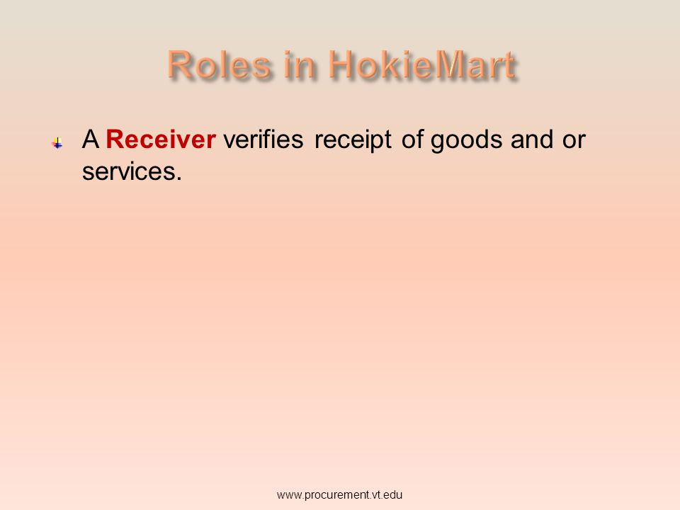 Roles in HokieMart A Receiver verifies receipt of goods and or services. www.procurement.vt.edu