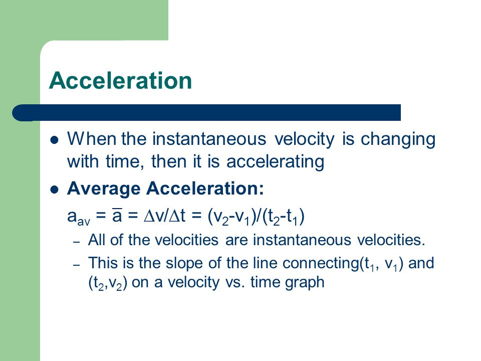 Acceleration When the instantaneous velocity is changing with time, then it is accelerating. Average Acceleration: