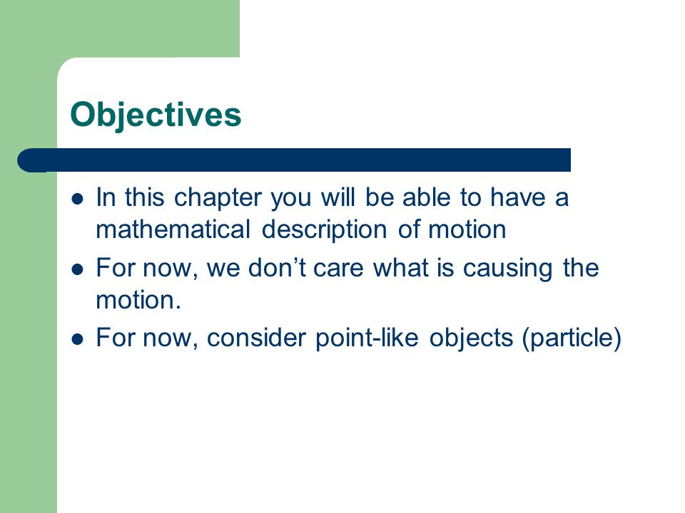 Objectives In this chapter you will be able to have a mathematical description of motion. For now, we don't care what is causing the motion.