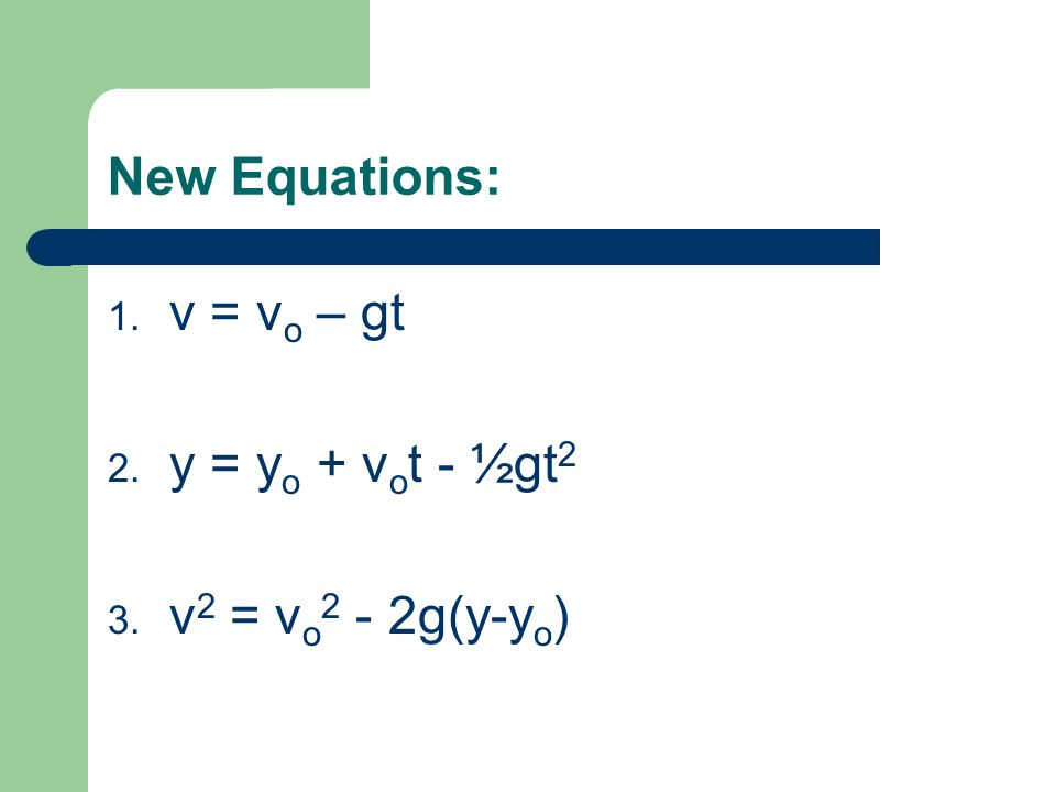 New Equations: v = vo – gt y = yo + vot - ½gt2 v2 = vo2 - 2g(y-yo)
