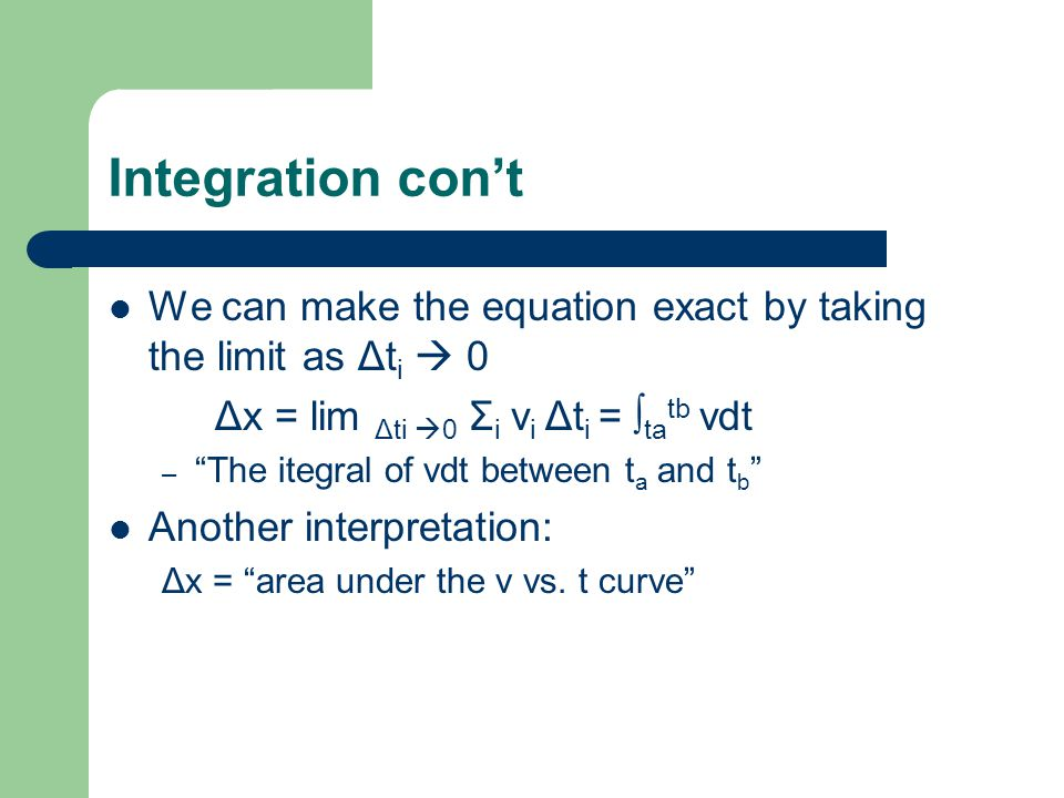 Integration con't We can make the equation exact by taking the limit as Δti  0. Δx = lim Δti 0 Σi vi Δti = ∫tatb vdt.