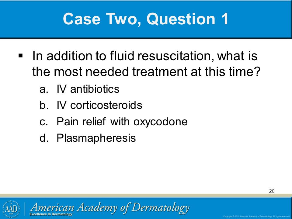 Case Two, Question 1 In addition to fluid resuscitation, what is the most needed treatment at this time