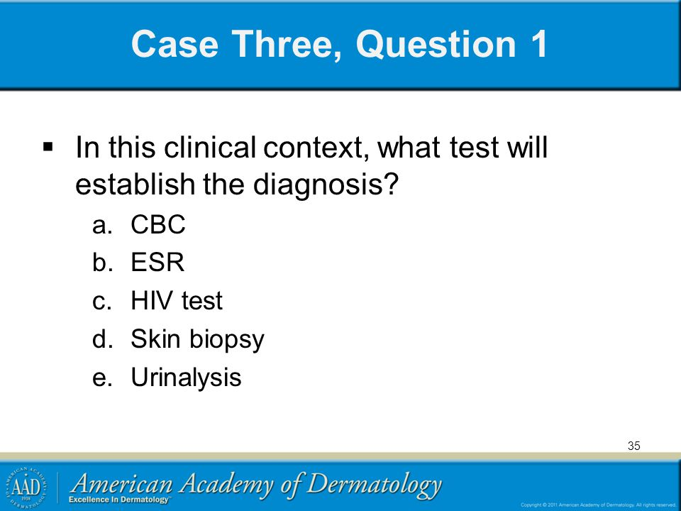 Case Three, Question 1 In this clinical context, what test will establish the diagnosis CBC. ESR.