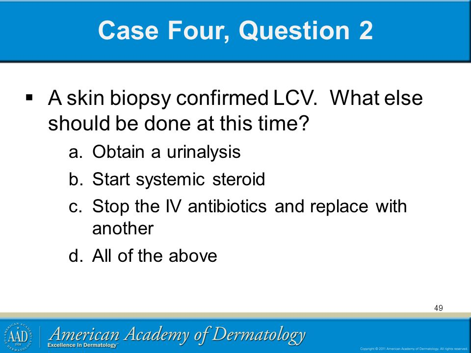 Case Four, Question 2 A skin biopsy confirmed LCV. What else should be done at this time Obtain a urinalysis.