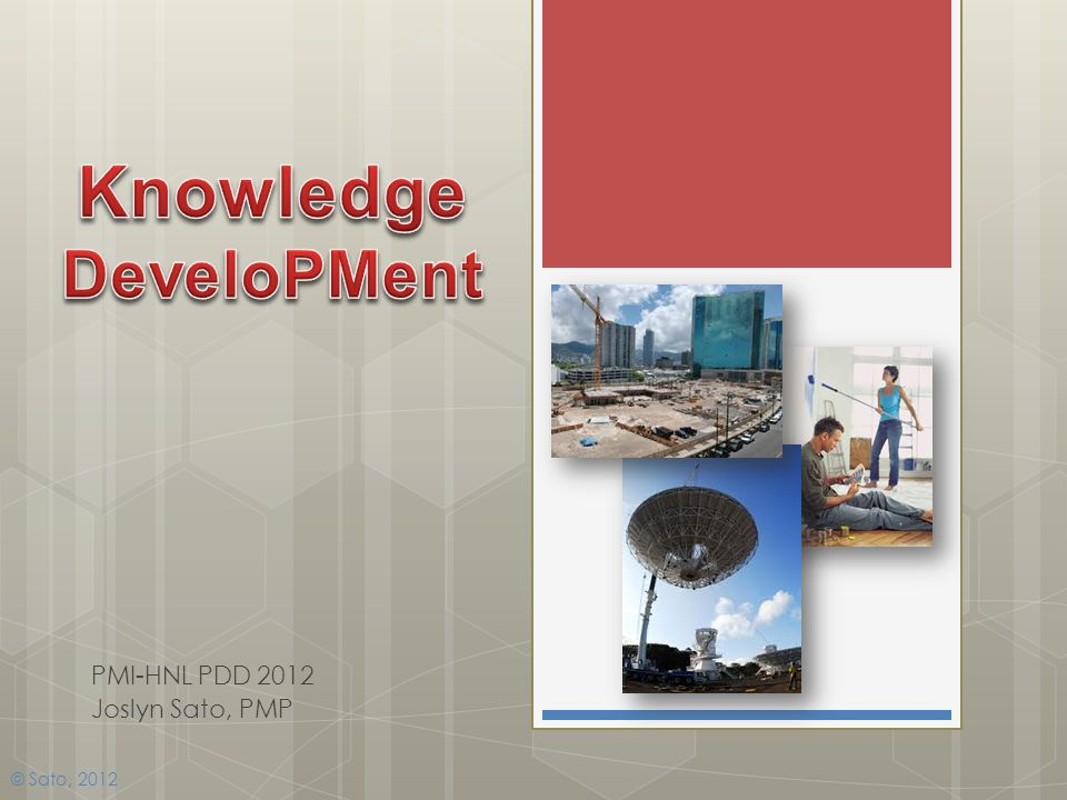 Knowledge DeveloPMent PMI-HNL PDD 2012 Joslyn Sato, PMP Pictures from: