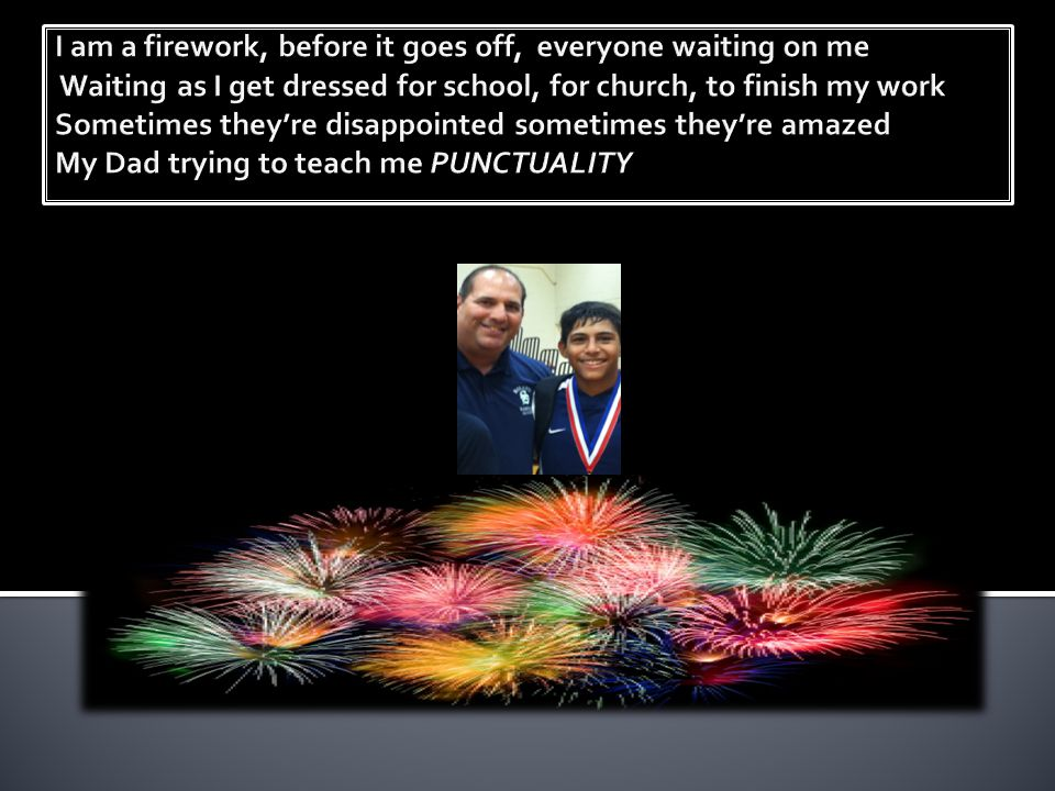 I am a firework, before it goes off, everyone waiting on me Waiting as I get dressed for school, for church, to finish my work Sometimes they're disappointed sometimes they're amazed My Dad trying to teach me PUNCTUALITY