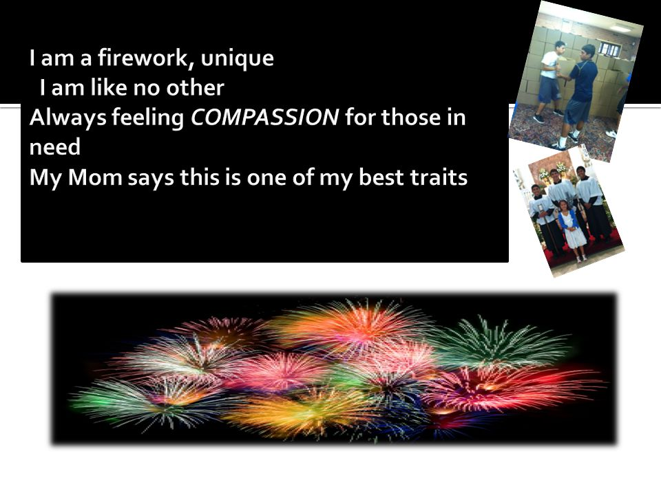 I am a firework, unique I am like no other Always feeling COMPASSION for those in need My Mom says this is one of my best traits