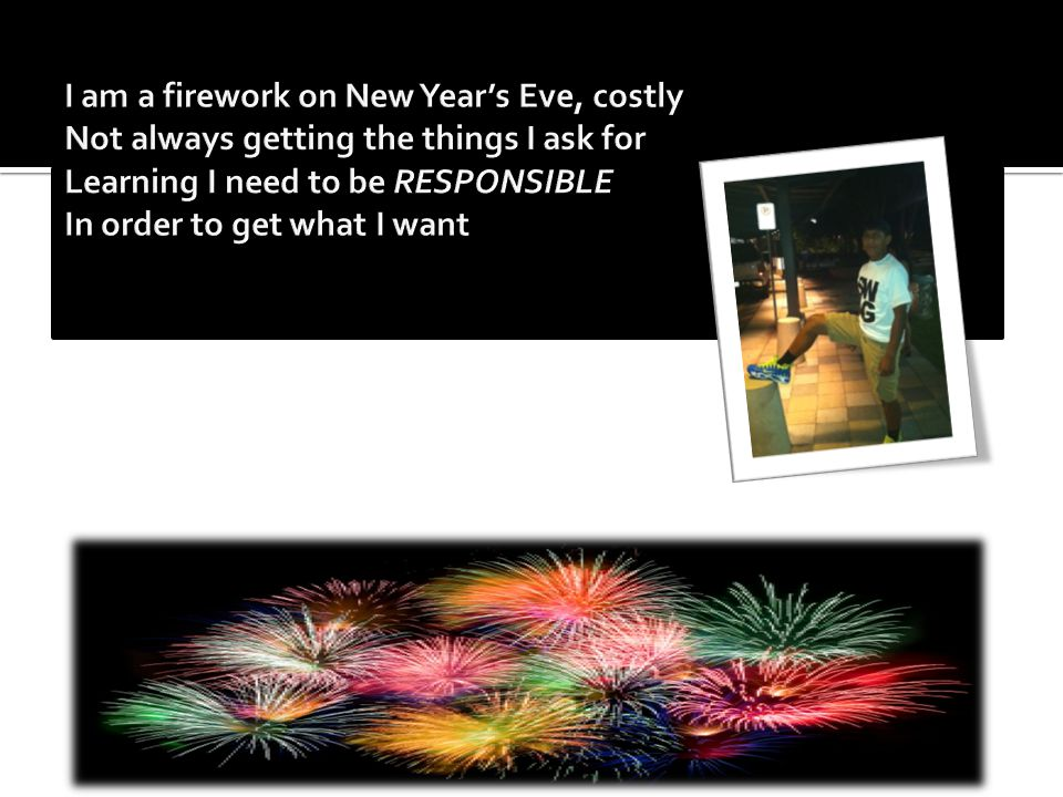 I am a firework on New Year's Eve, costly Not always getting the things I ask for Learning I need to be RESPONSIBLE In order to get what I want