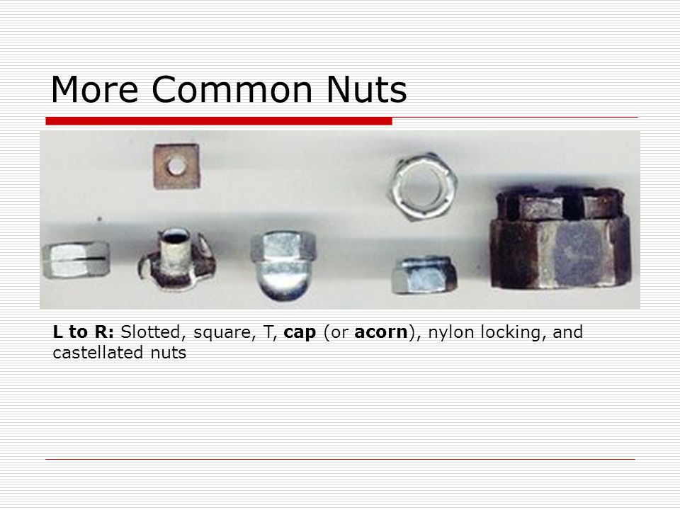More Common Nuts L to R: Slotted, square, T, cap (or acorn), nylon locking, and castellated nuts