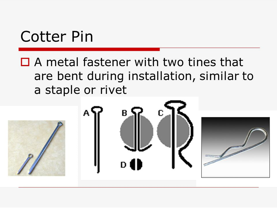 Cotter Pin A metal fastener with two tines that are bent during installation, similar to a staple or rivet.