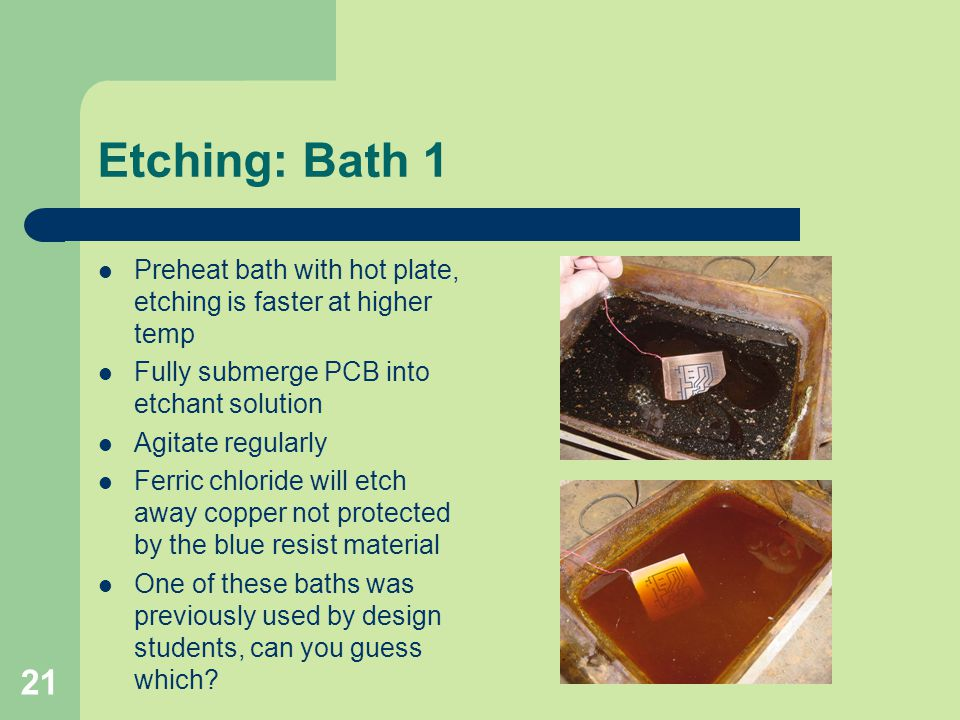 Etching: Bath 1 Preheat bath with hot plate, etching is faster at higher temp. Fully submerge PCB into etchant solution.