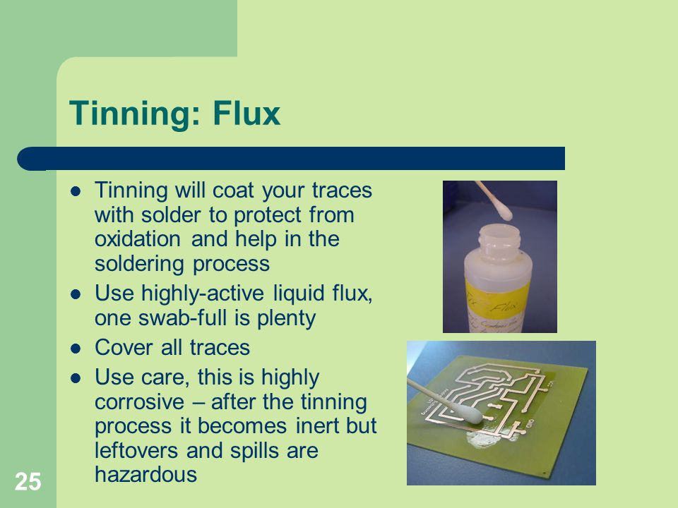 Tinning: Flux Tinning will coat your traces with solder to protect from oxidation and help in the soldering process.
