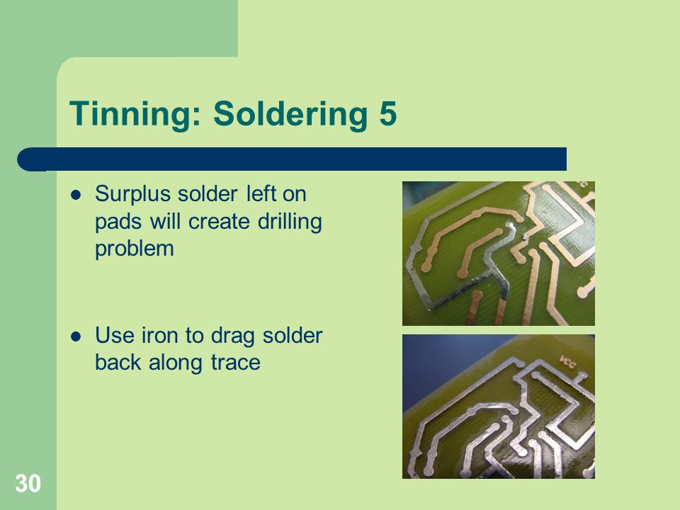 Tinning: Soldering 5 Surplus solder left on pads will create drilling problem.