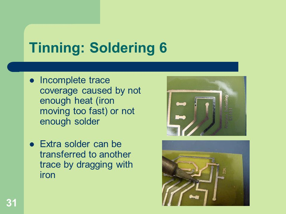 Tinning: Soldering 6 Incomplete trace coverage caused by not enough heat (iron moving too fast) or not enough solder.