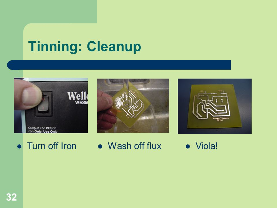 Tinning: Cleanup Turn off Iron Wash off flux Viola!