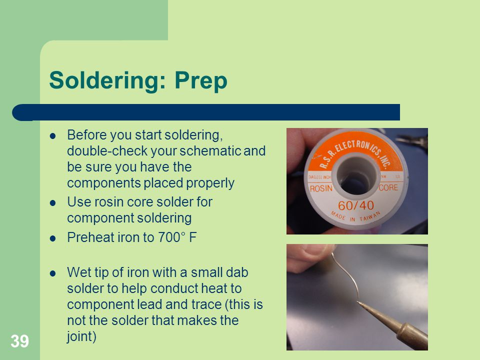 Soldering: Prep Before you start soldering, double-check your schematic and be sure you have the components placed properly.