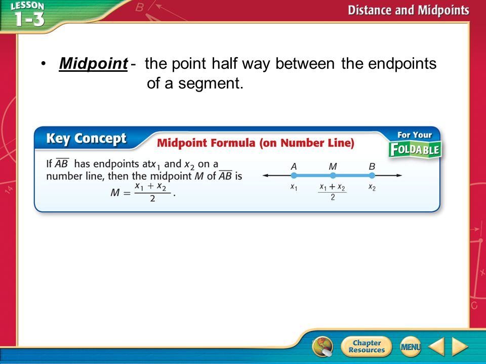 Midpoint - the point half way between the endpoints of a segment.