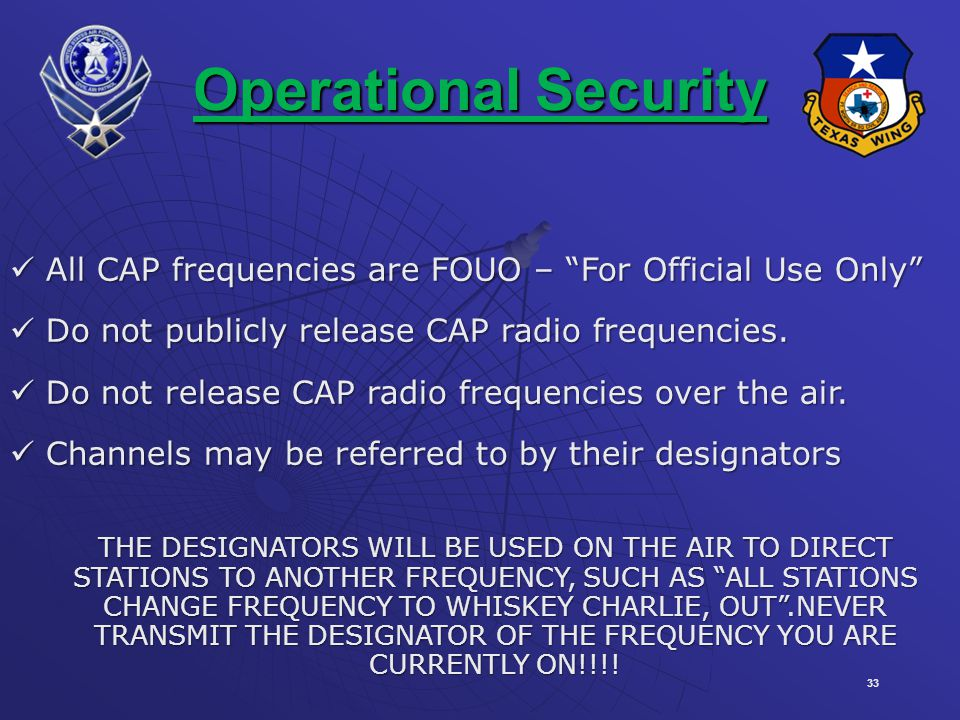 Operational Security All CAP frequencies are FOUO – For Official Use Only Do not publicly release CAP radio frequencies.
