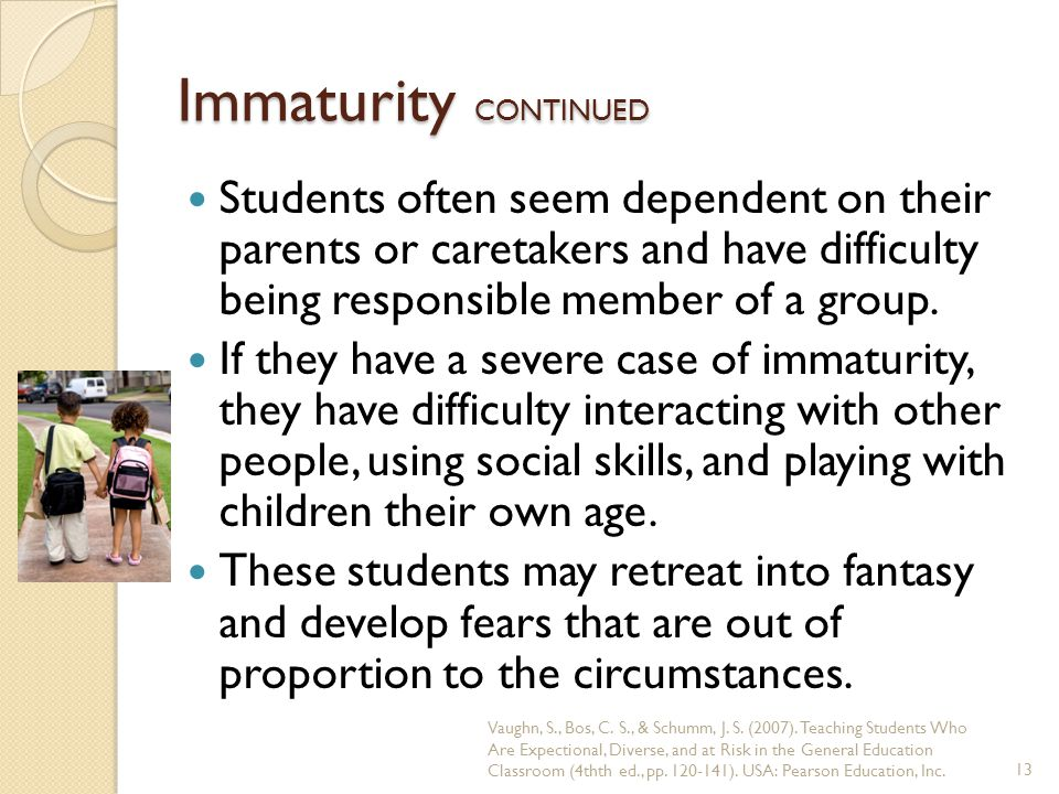 Immaturity CONTINUED Students often seem dependent on their parents or caretakers and have difficulty being responsible member of a group.