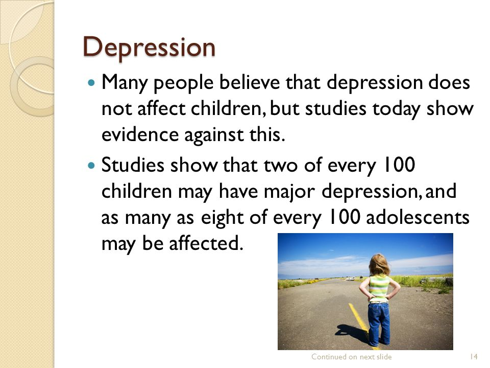 Depression Many people believe that depression does not affect children, but studies today show evidence against this.