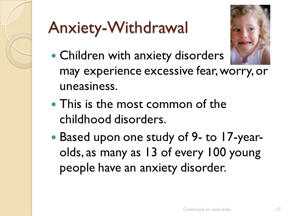 Anxiety-Withdrawal Children with anxiety disorders may experience excessive fear, worry, or uneasiness.