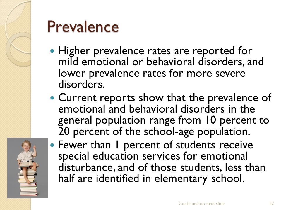 Prevalence Higher prevalence rates are reported for mild emotional or behavioral disorders, and lower prevalence rates for more severe disorders.