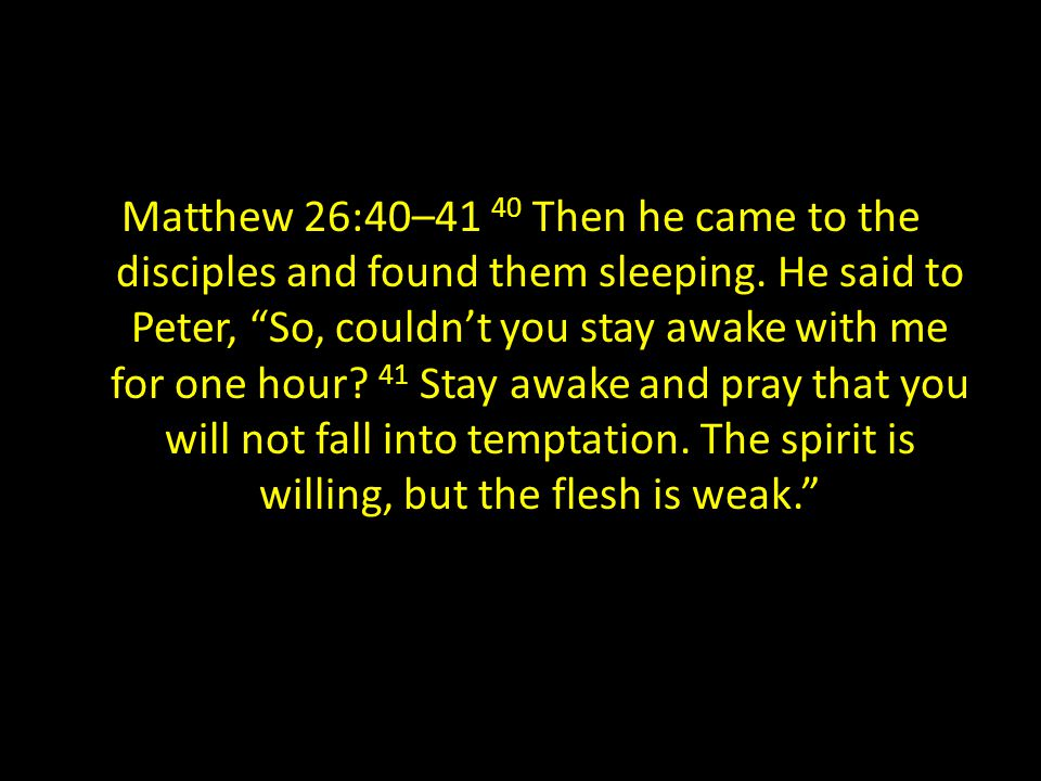 Matthew 26:40–41 40 Then he came to the disciples and found them sleeping.