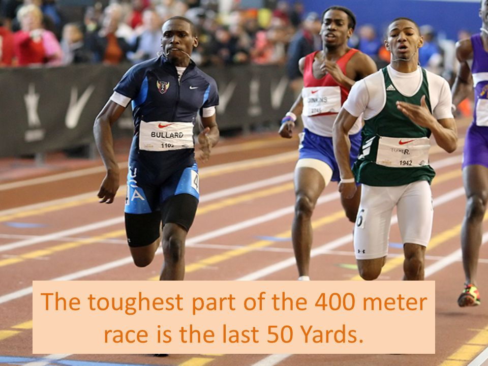 The toughest part of the 400 meter race is the last 50 Yards.