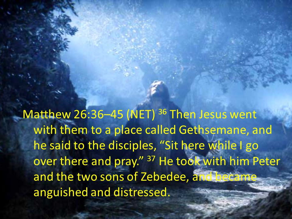 Matthew 26:36–45 (NET) 36 Then Jesus went with them to a place called Gethsemane, and he said to the disciples, Sit here while I go over there and pray. 37 He took with him Peter and the two sons of Zebedee, and became anguished and distressed.