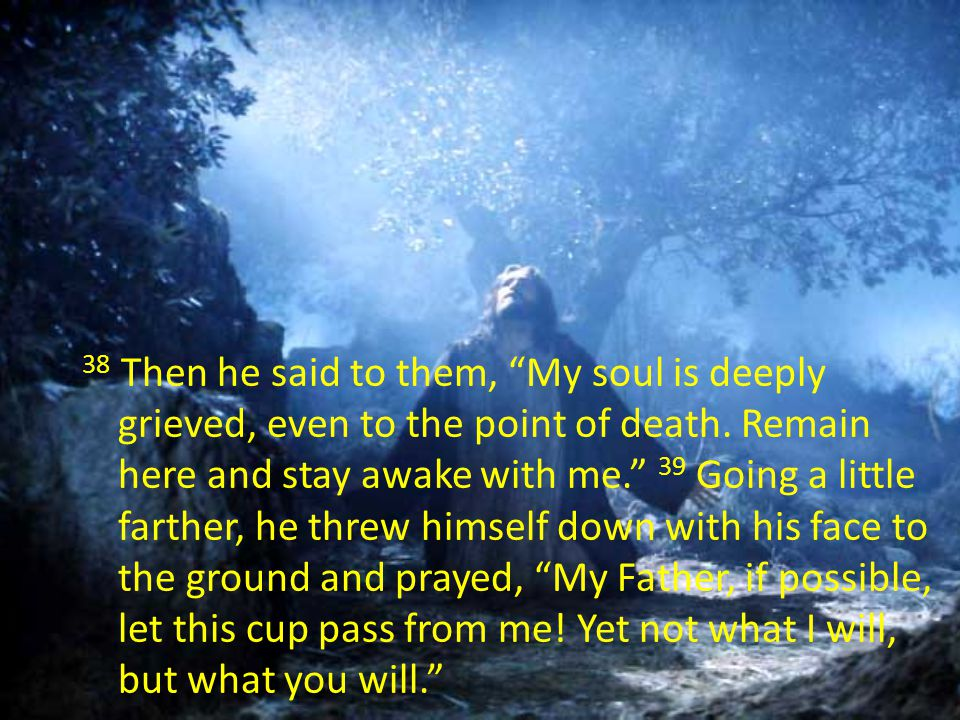 38 Then he said to them, My soul is deeply grieved, even to the point of death.