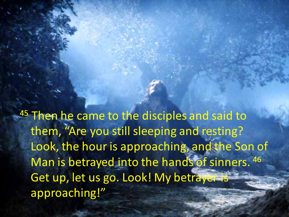 45 Then he came to the disciples and said to them, Are you still sleeping and resting.