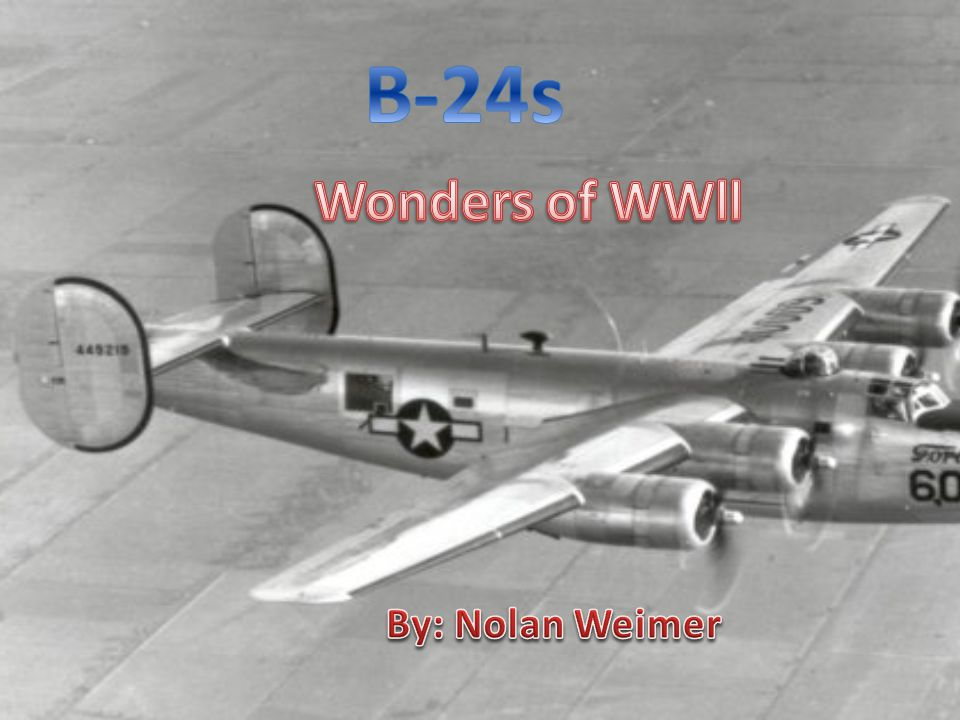 B-24s Wonders of WWll By: Nolan Weimer
