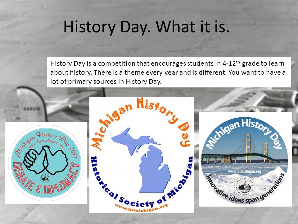 History Day. What it is. History Day is a competition that encourages students in 4-12th grade to learn.