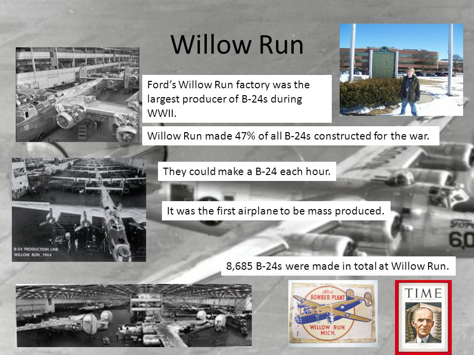 Willow Run Ford's Willow Run factory was the largest producer of B-24s during WWII. Willow Run made 47% of all B-24s constructed for the war.