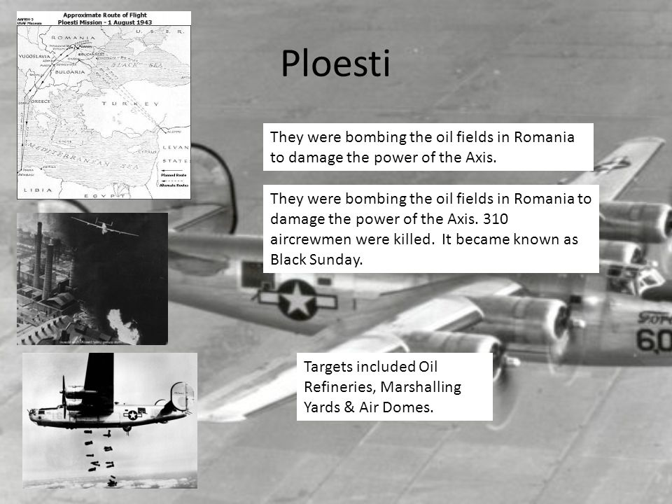 Ploesti They were bombing the oil fields in Romania to damage the power of the Axis.