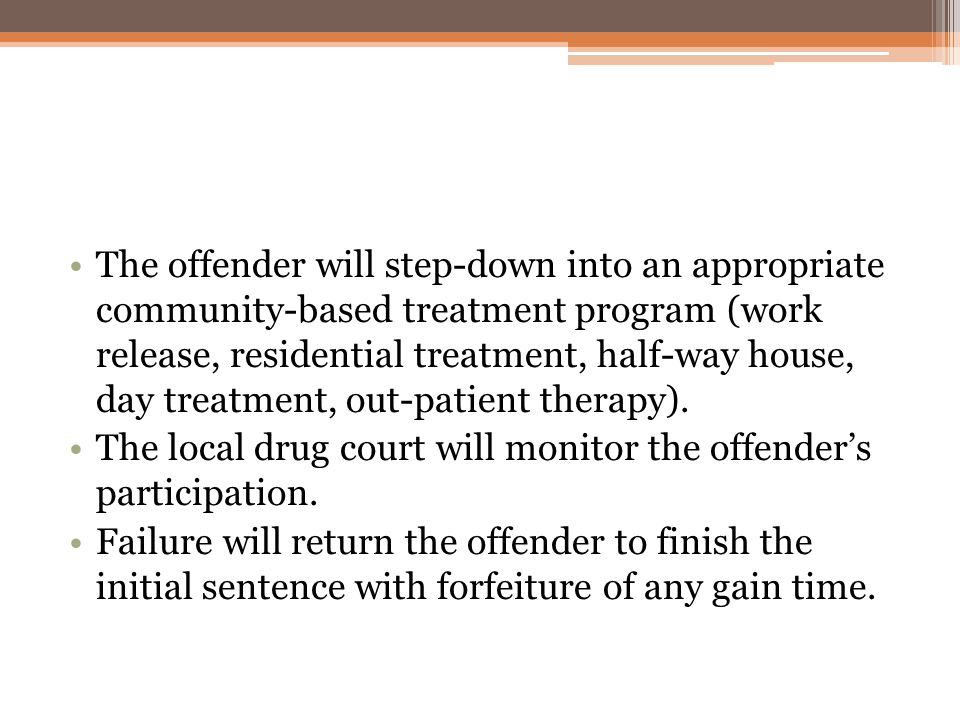 The offender will step-down into an appropriate community-based treatment program (work release, residential treatment, half-way house, day treatment, out-patient therapy).