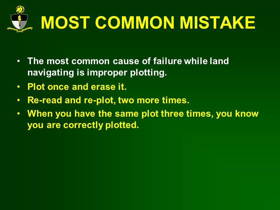 MOST COMMON MISTAKE The most common cause of failure while land navigating is improper plotting. Plot once and erase it.