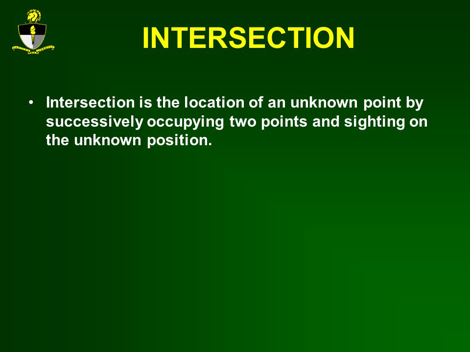INTERSECTION Intersection is the location of an unknown point by successively occupying two points and sighting on the unknown position.